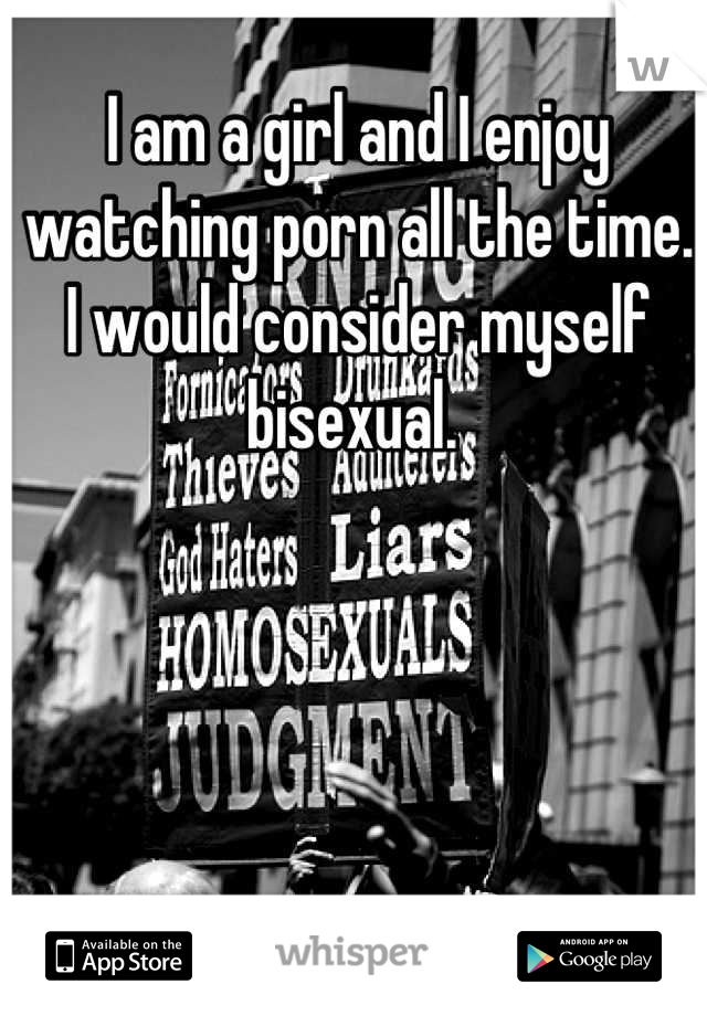 I am a girl and I enjoy watching porn all the time. I would consider myself bisexual.