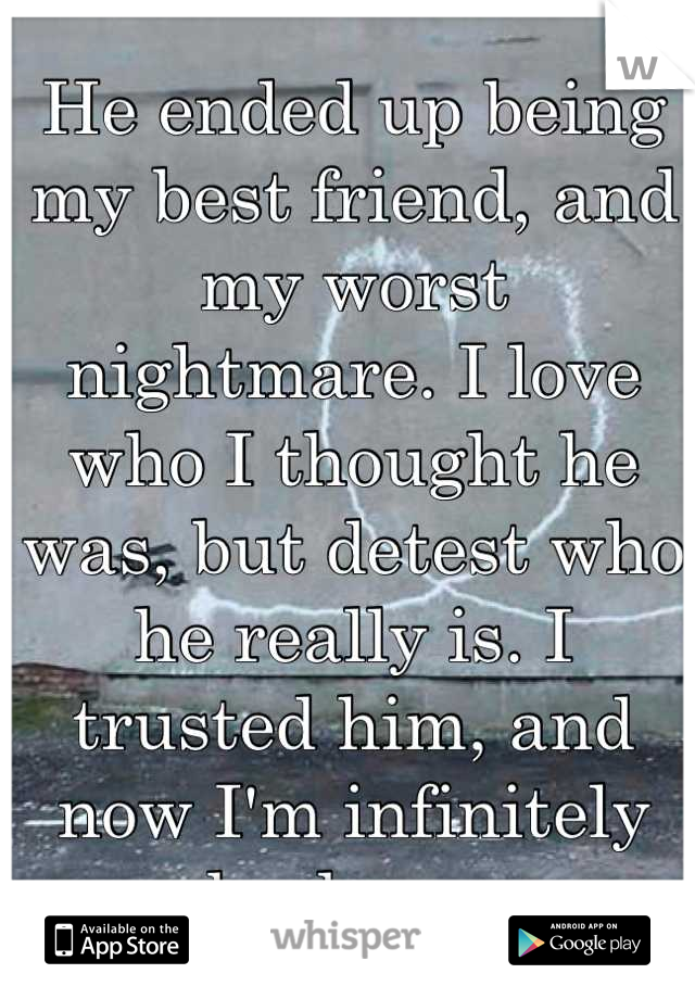 He ended up being my best friend, and my worst nightmare. I love who I thought he was, but detest who he really is. I trusted him, and now I'm infinitely broken.