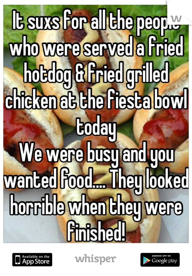 It suxs for all the people who were served a fried hotdog & fried grilled chicken at the fiesta bowl today We were busy and you wanted food.... They looked horrible when they were finished!