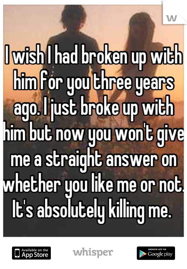 I wish I had broken up with him for you three years ago. I just broke up with him but now you won't give me a straight answer on whether you like me or not. It's absolutely killing me.