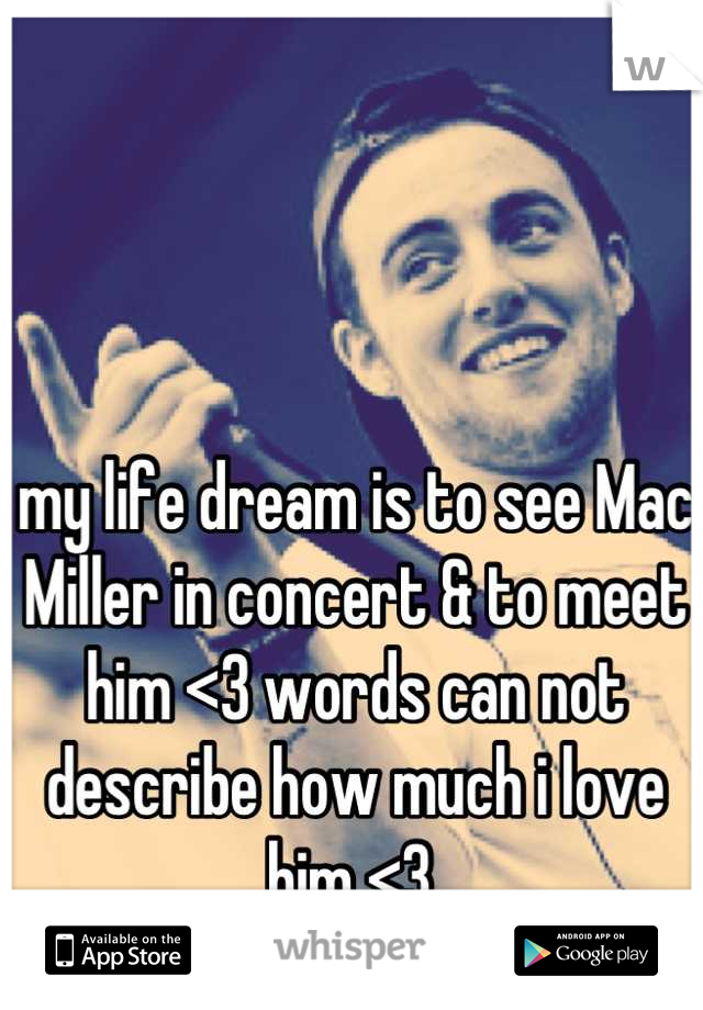 my life dream is to see Mac Miller in concert & to meet him <3 words can not describe how much i love him <3