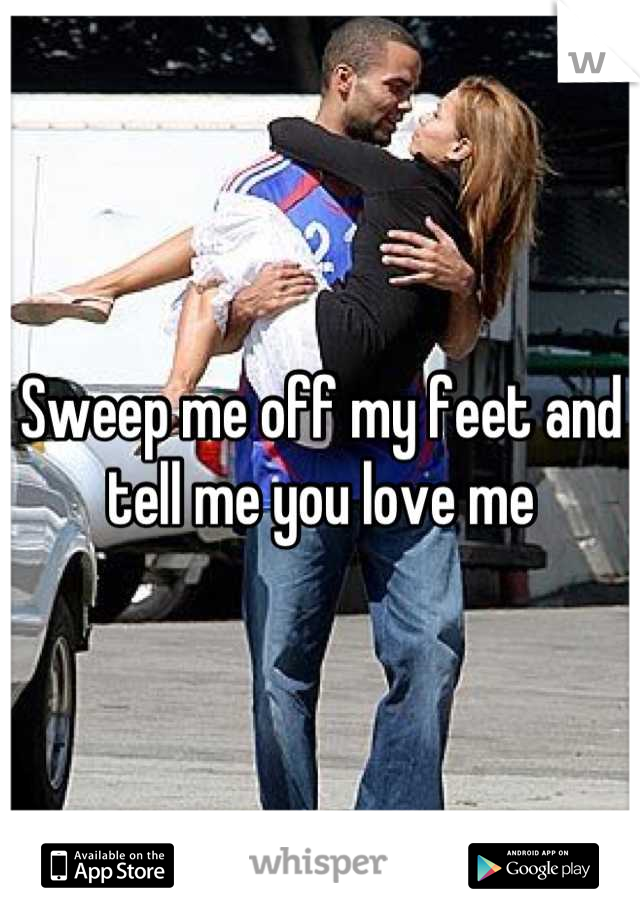 Sweep me off my feet and tell me you love me