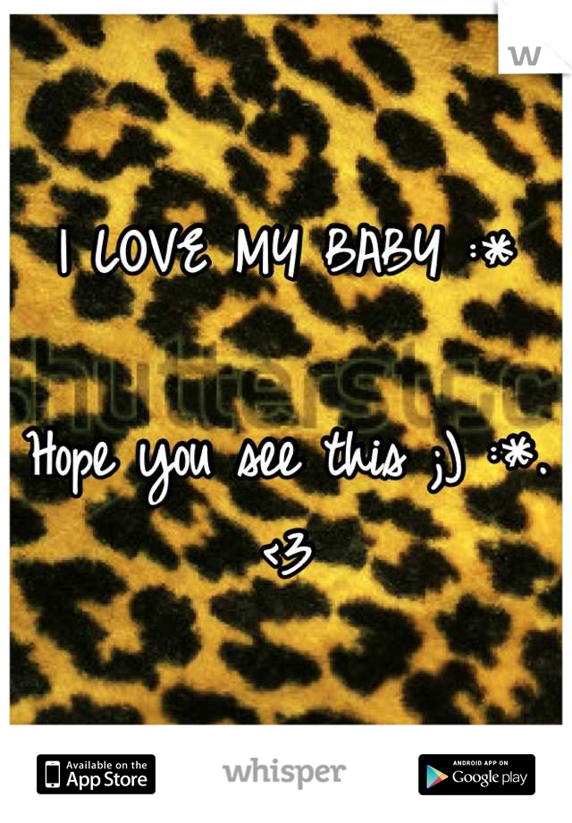 I LOVE MY BABY :*  Hope you see this ;) :*. <3
