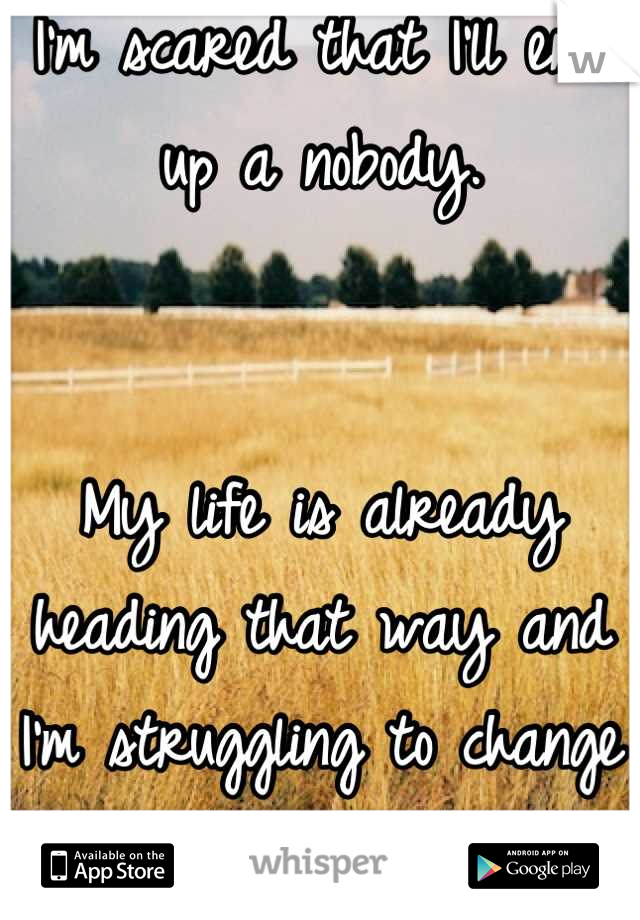 I'm scared that I'll end up a nobody.    My life is already heading that way and I'm struggling to change it