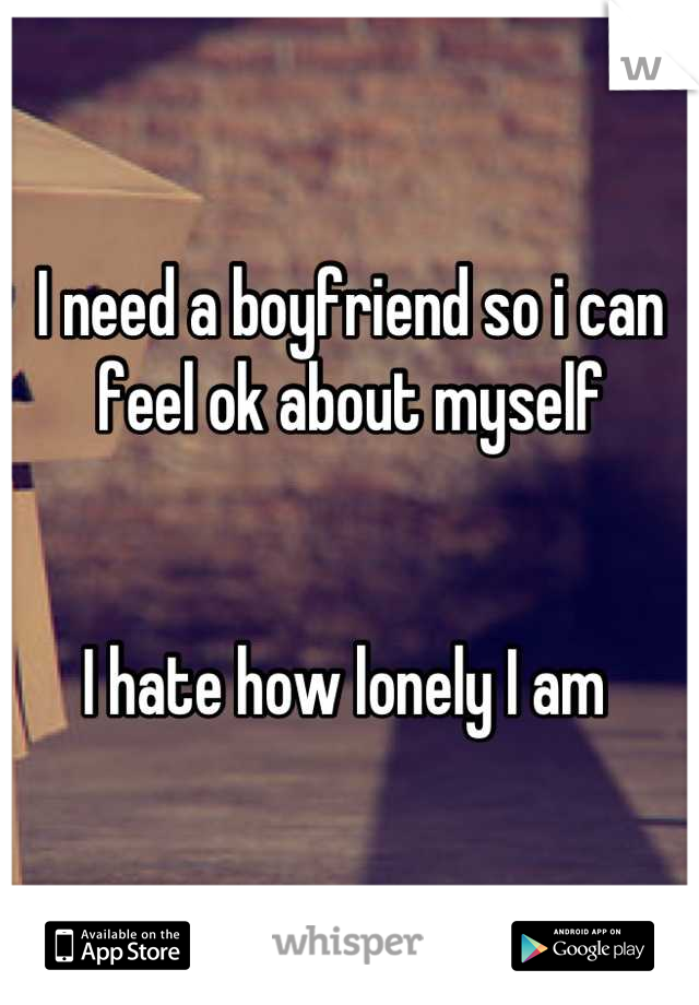 I need a boyfriend so i can feel ok about myself   I hate how lonely I am