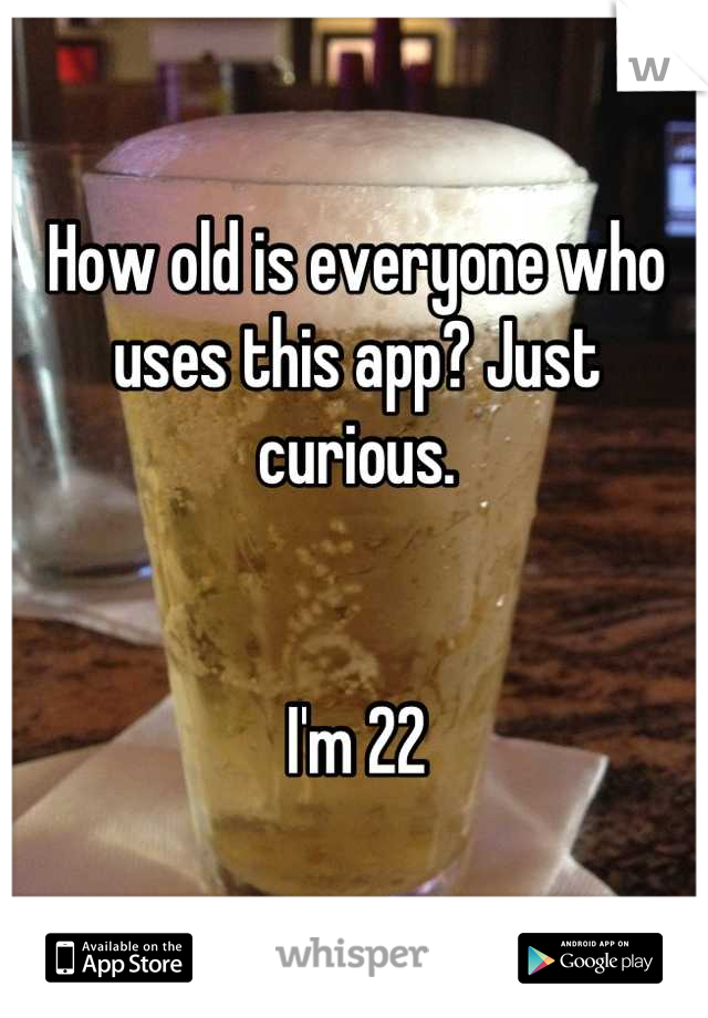 How old is everyone who uses this app? Just curious.    I'm 22
