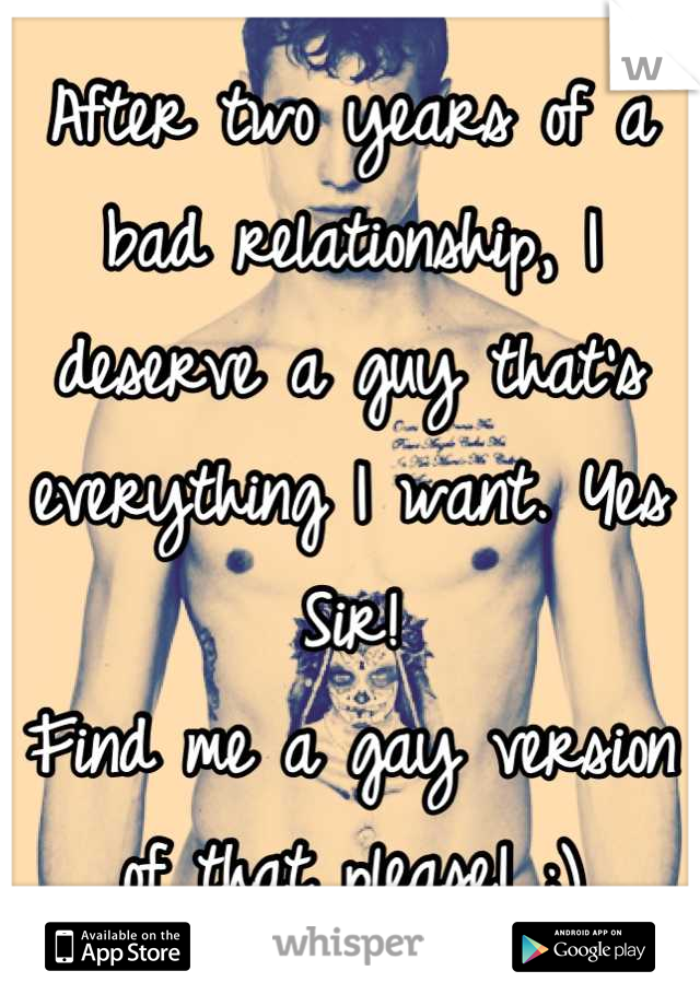 After two years of a bad relationship, I deserve a guy that's everything I want. Yes Sir! Find me a gay version of that please! ;)