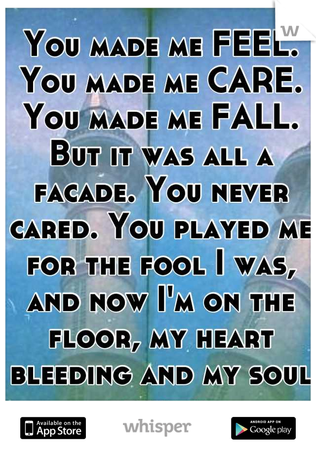 You made me FEEL. You made me CARE. You made me FALL. But it was all a facade. You never cared. You played me for the fool I was, and now I'm on the floor, my heart bleeding and my soul broken.