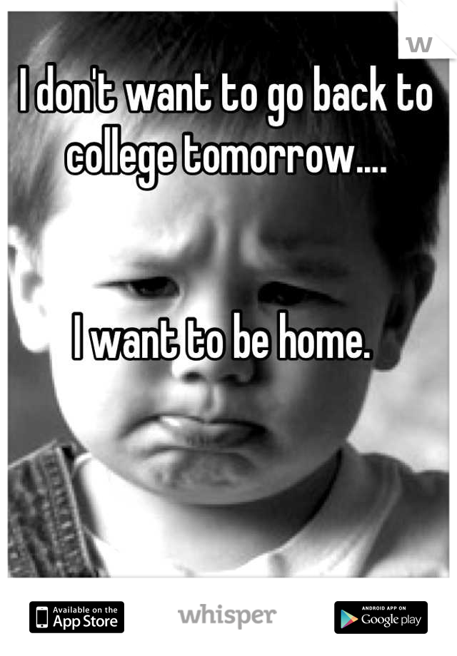 I don't want to go back to college tomorrow....   I want to be home.
