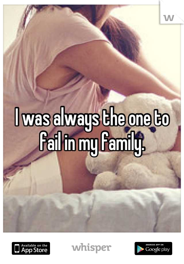 I was always the one to fail in my family.