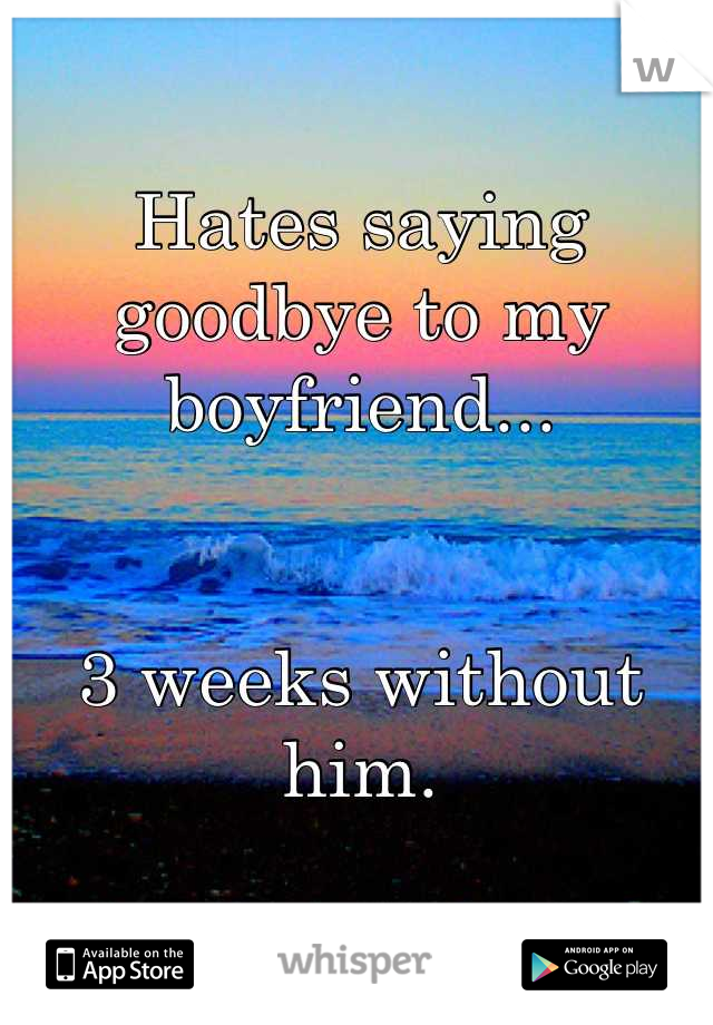 Hates saying goodbye to my boyfriend...   3 weeks without him.