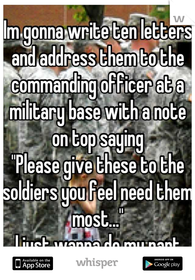 """Im gonna write ten letters and address them to the commanding officer at a military base with a note on top saying """"Please give these to the soldiers you feel need them most..."""" I just wanna do my part"""