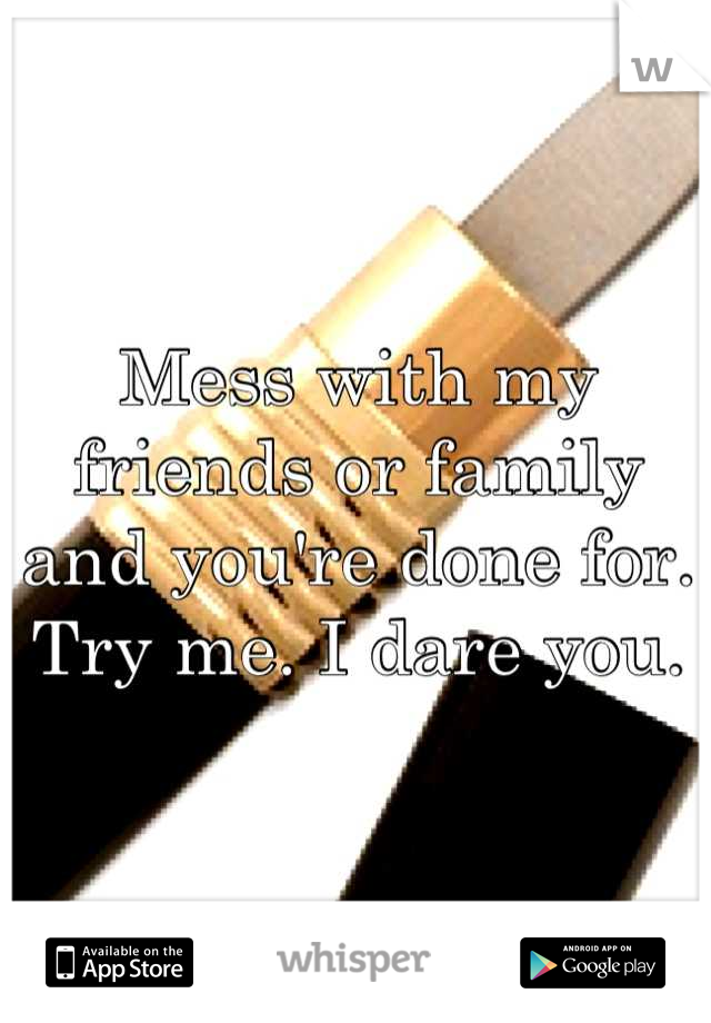 Mess with my friends or family and you're done for. Try me. I dare you.
