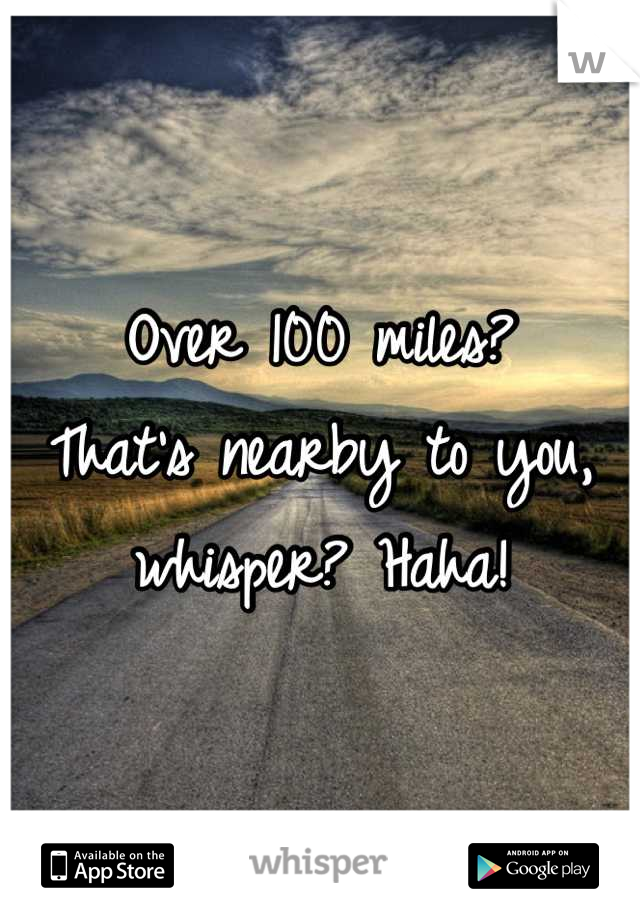 Over 100 miles? That's nearby to you, whisper? Haha!