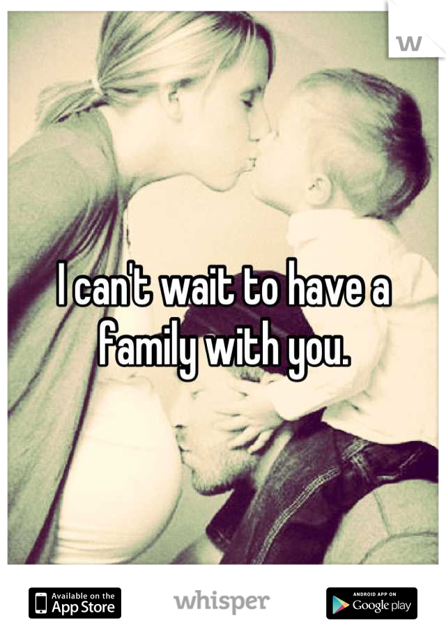 I can't wait to have a family with you.