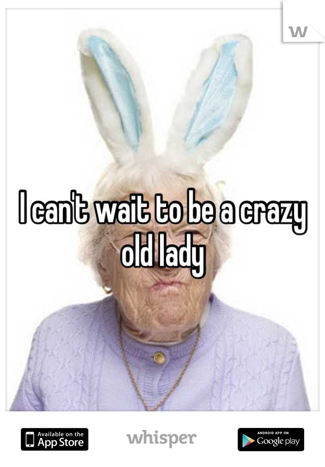 I can't wait to be a crazy old lady
