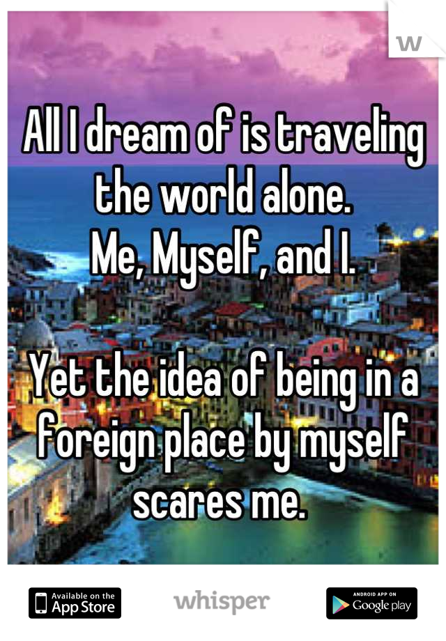 All I dream of is traveling the world alone. Me, Myself, and I.   Yet the idea of being in a foreign place by myself scares me.