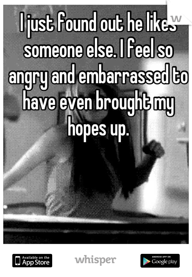 I just found out he likes someone else. I feel so angry and embarrassed to have even brought my hopes up.