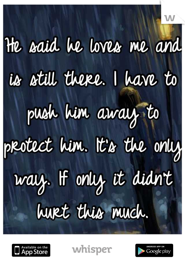 He said he loves me and is still there. I have to push him away to protect him. It's the only way. If only it didn't hurt this much.