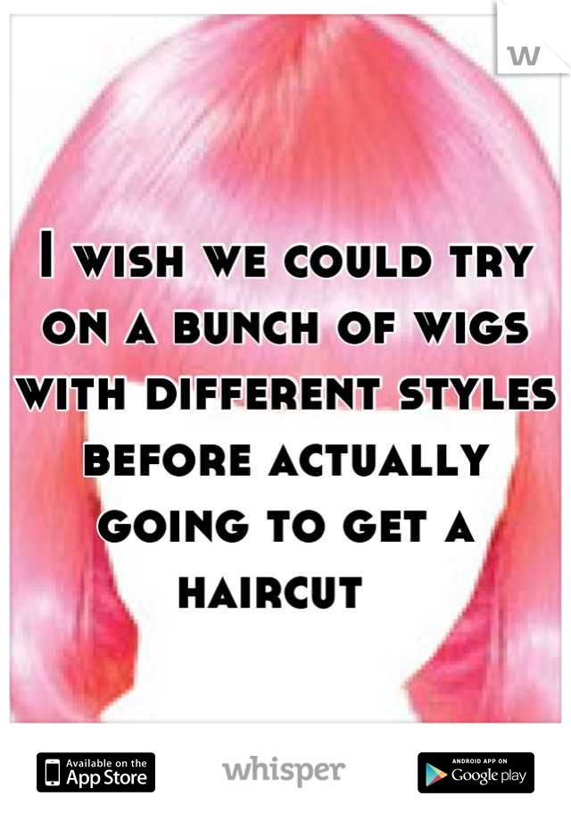 I wish we could try on a bunch of wigs with different styles before actually going to get a haircut
