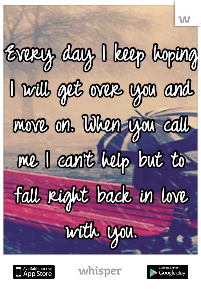 Every day I keep hoping I will get over you and move on. When you call me I can't help but to fall right back in love with you.