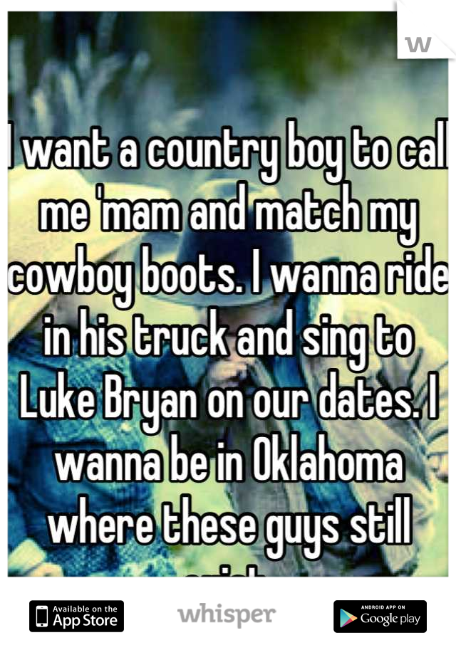 I want a country boy to call me 'mam and match my cowboy boots. I wanna ride in his truck and sing to Luke Bryan on our dates. I wanna be in Oklahoma where these guys still exist.