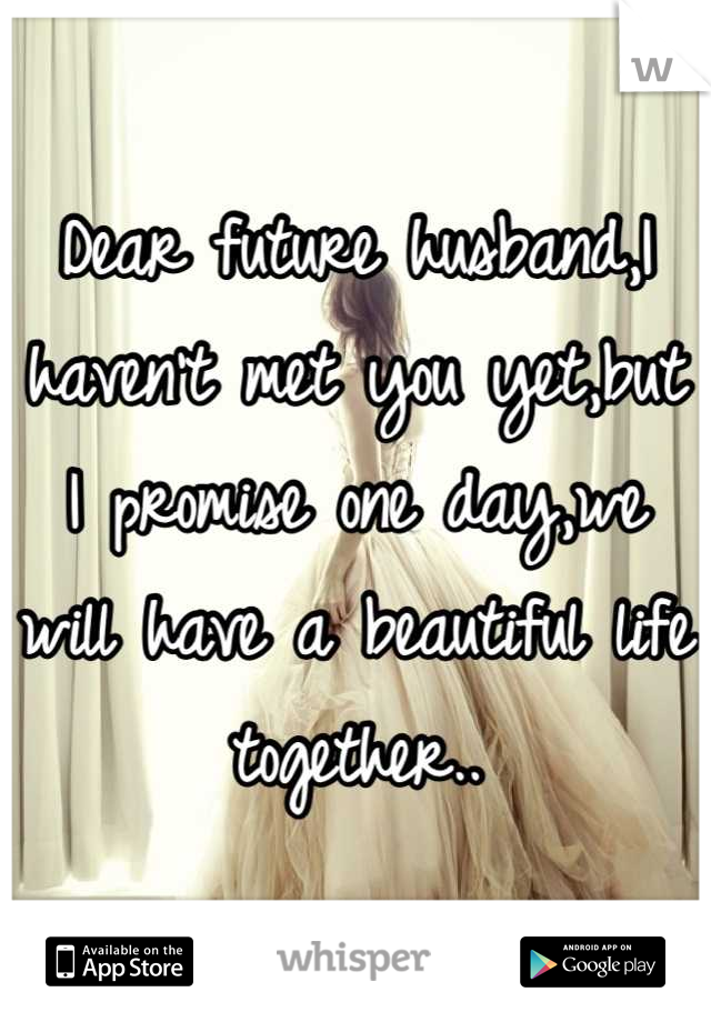 Dear future husband,I haven't met you yet,but I promise one day,we will have a beautiful life together..