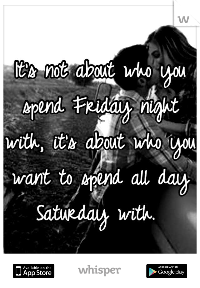 It's not about who you spend Friday night with, it's about who you want to spend all day Saturday with.