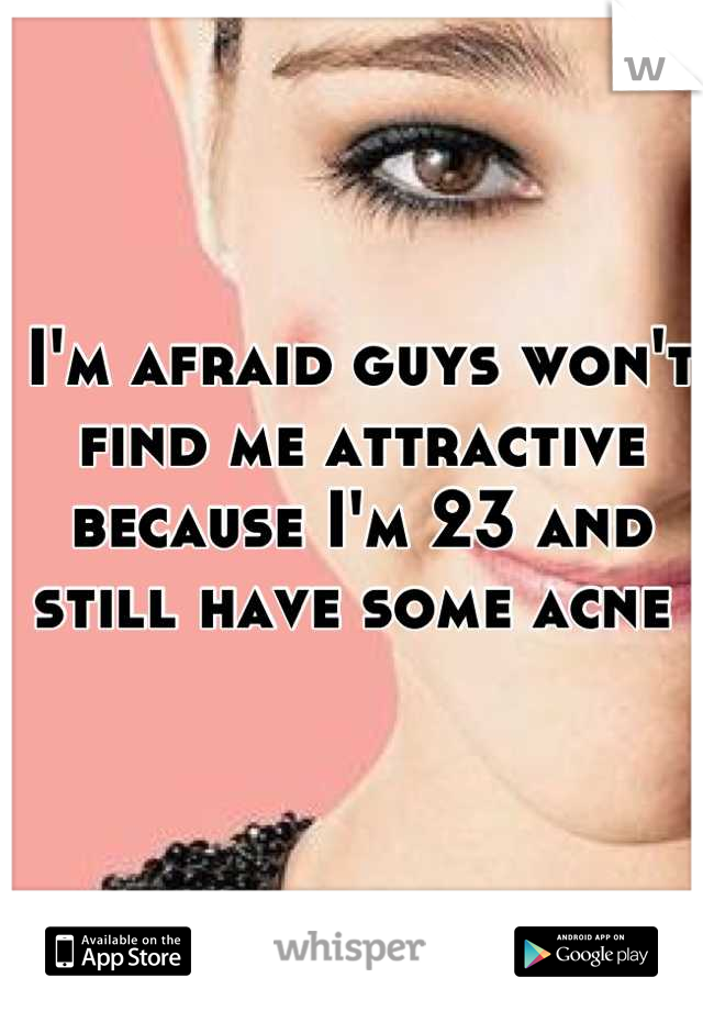 I'm afraid guys won't find me attractive because I'm 23 and still have some acne