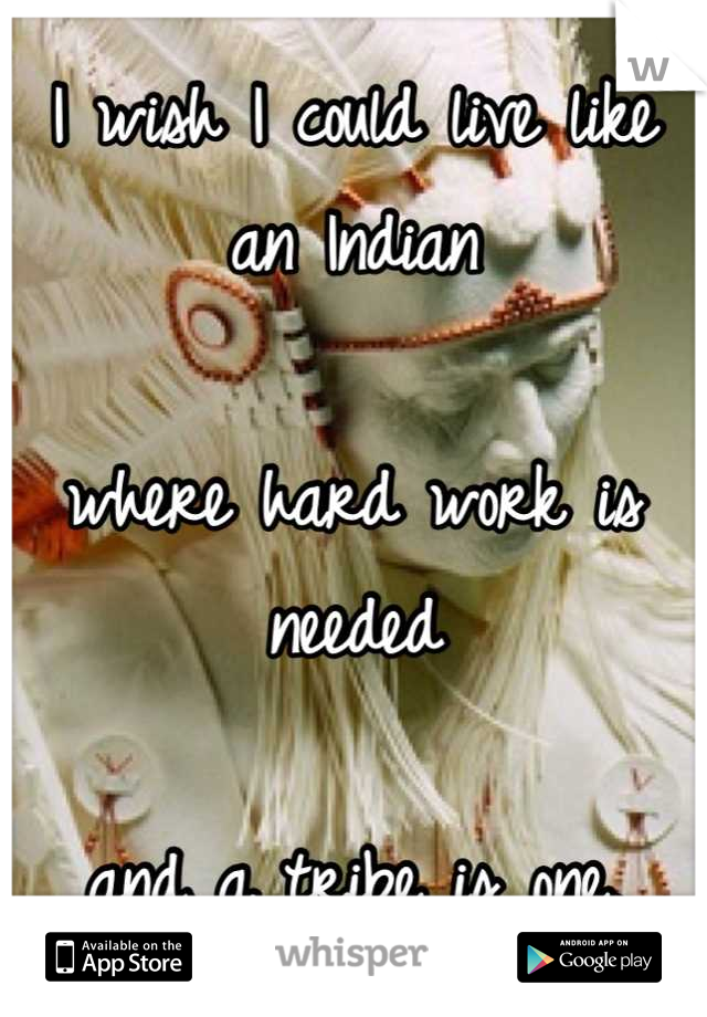 I wish I could live like an Indian  where hard work is needed  and a tribe is one.