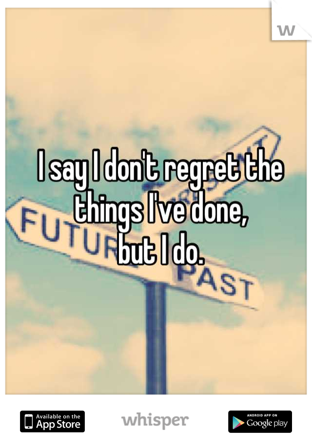 I say I don't regret the things I've done, but I do.