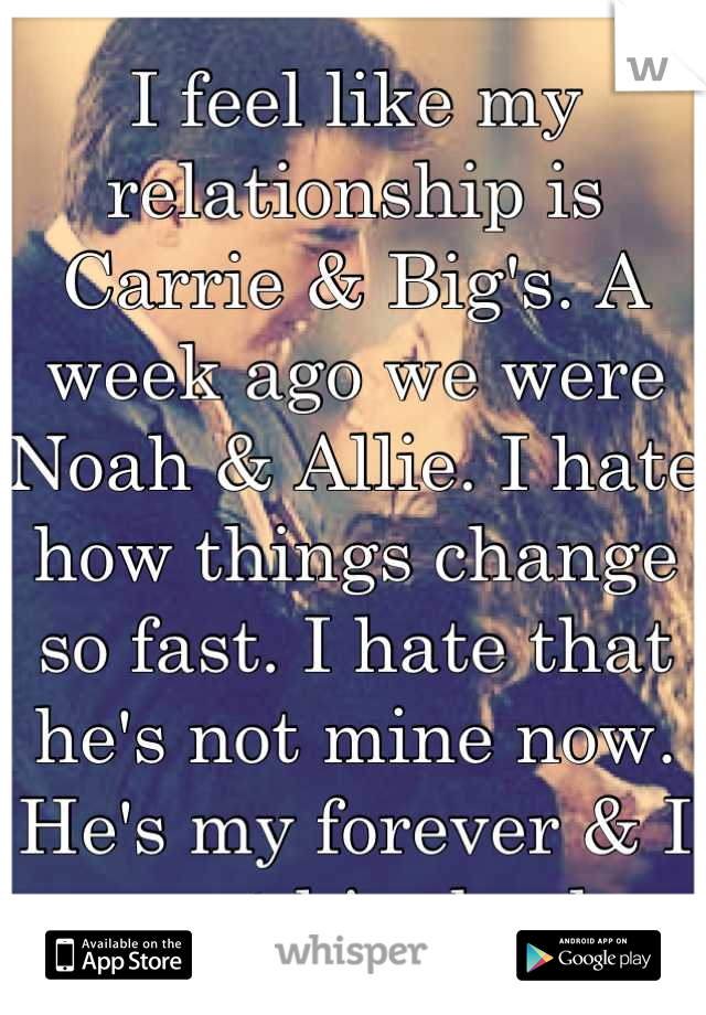 I feel like my relationship is Carrie & Big's. A week ago we were Noah & Allie. I hate how things change so fast. I hate that he's not mine now. He's my forever & I want him back