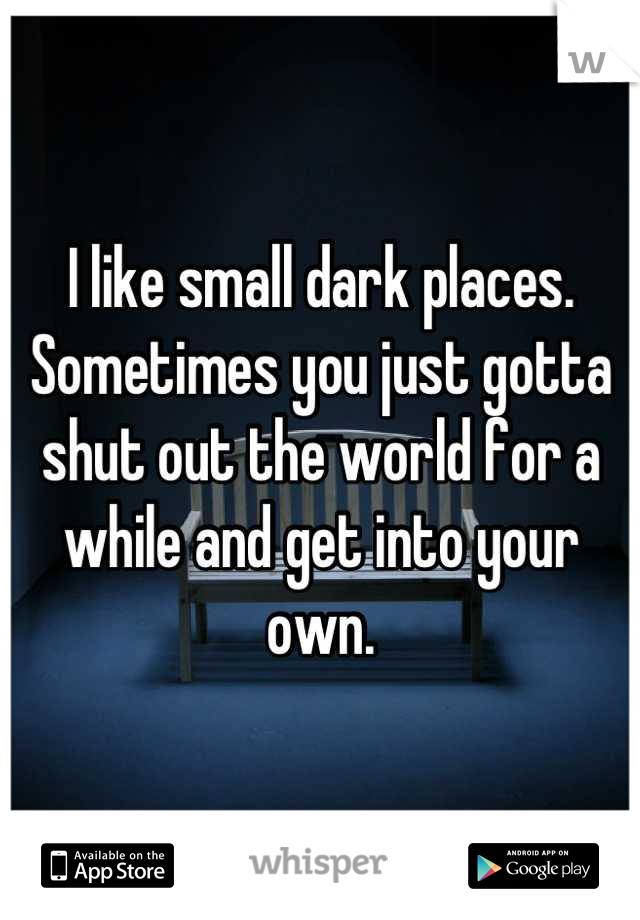 I like small dark places. Sometimes you just gotta shut out the world for a while and get into your own.