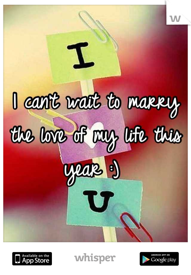 I can't wait to marry the love of my life this year :)