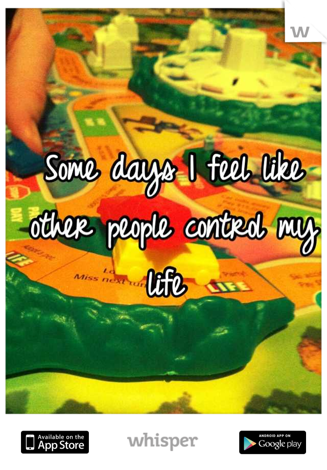 Some days I feel like other people control my life