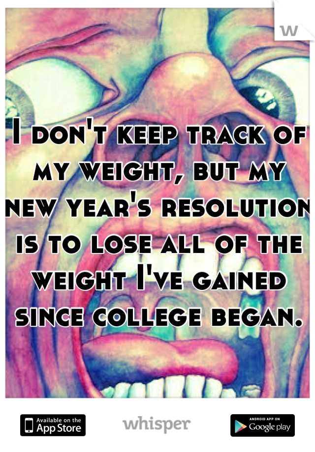 I don't keep track of my weight, but my new year's resolution is to lose all of the weight I've gained since college began.
