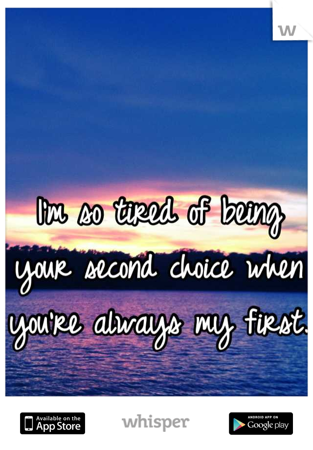 I'm so tired of being your second choice when you're always my first.