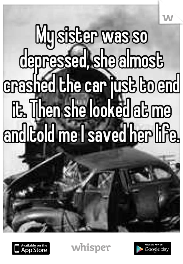 My sister was so depressed, she almost crashed the car just to end it. Then she looked at me and told me I saved her life.