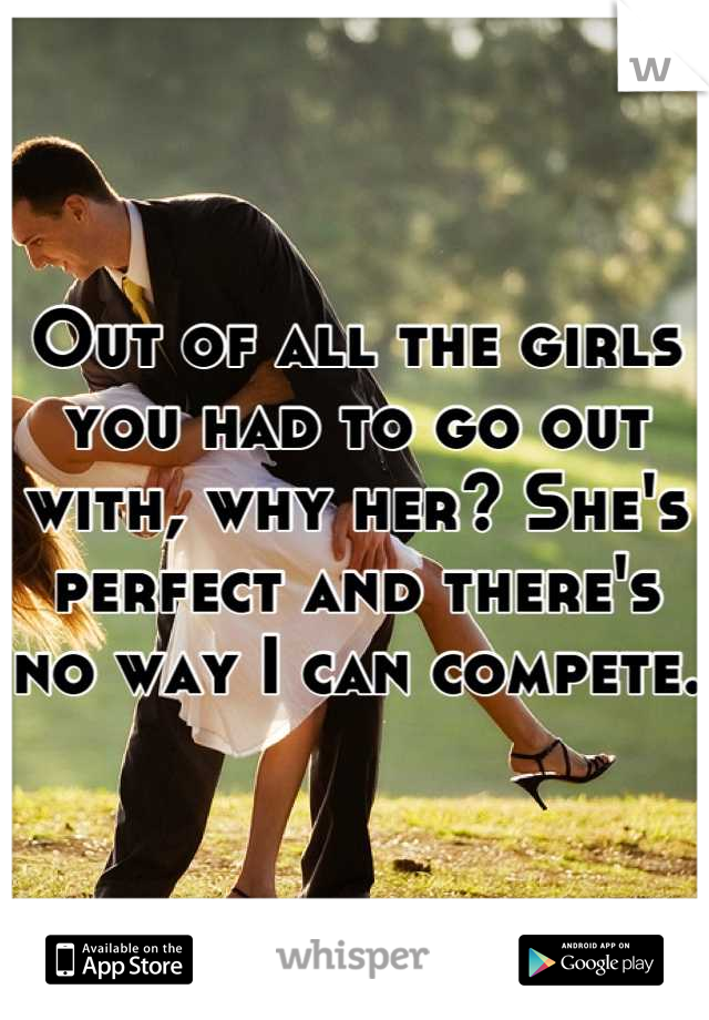 Out of all the girls you had to go out with, why her? She's perfect and there's no way I can compete.