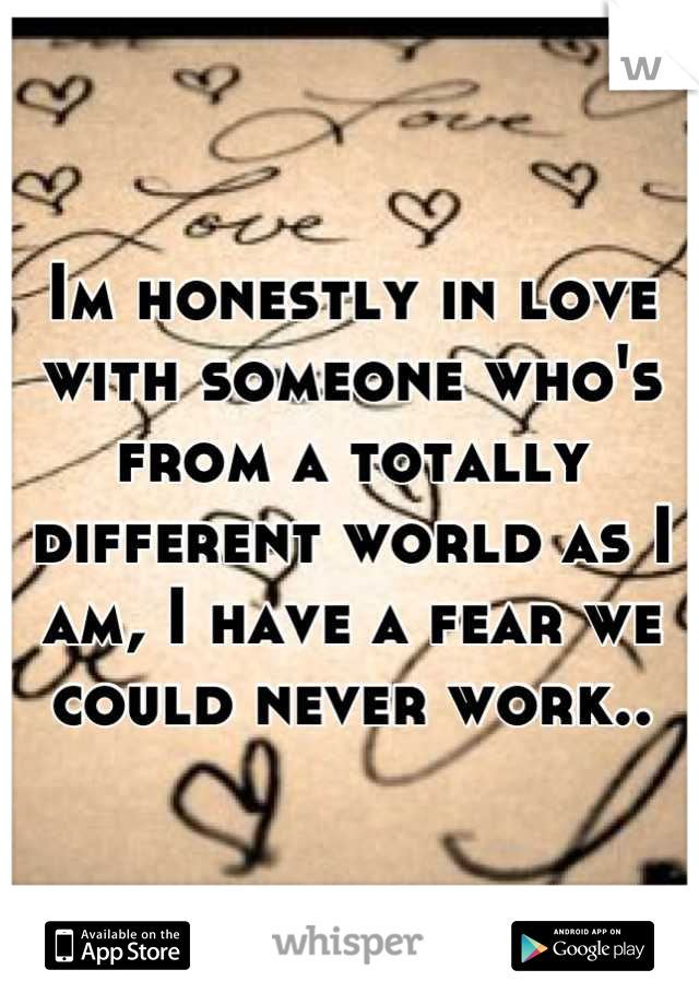 Im honestly in love with someone who's from a totally different world as I am, I have a fear we could never work..