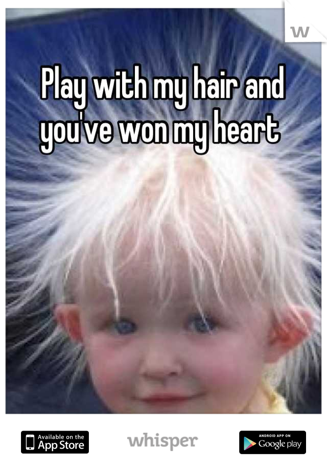 Play with my hair and you've won my heart