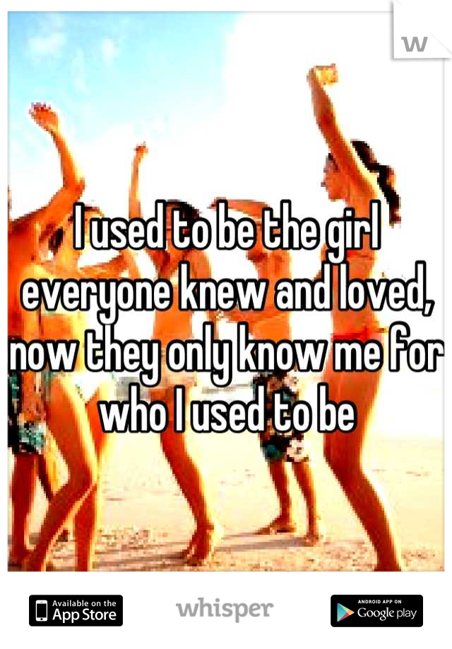 I used to be the girl everyone knew and loved, now they only know me for who I used to be