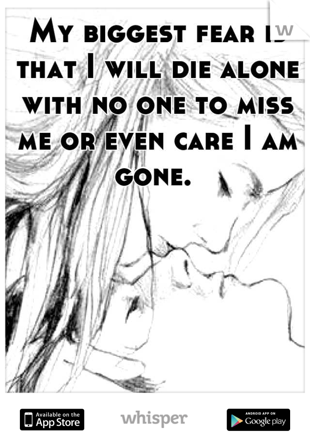 My biggest fear is that I will die alone with no one to miss me or even care I am gone.