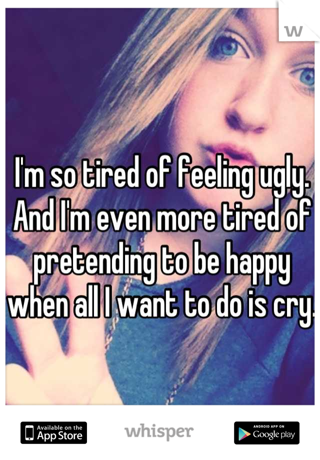 I'm so tired of feeling ugly. And I'm even more tired of pretending to be happy when all I want to do is cry.