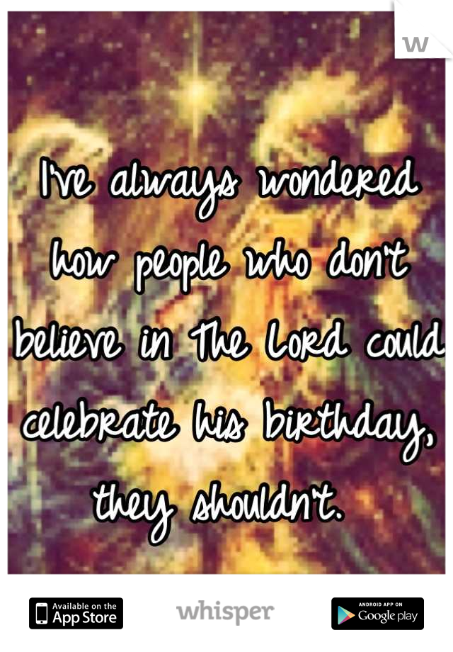 I've always wondered how people who don't believe in The Lord could celebrate his birthday, they shouldn't.