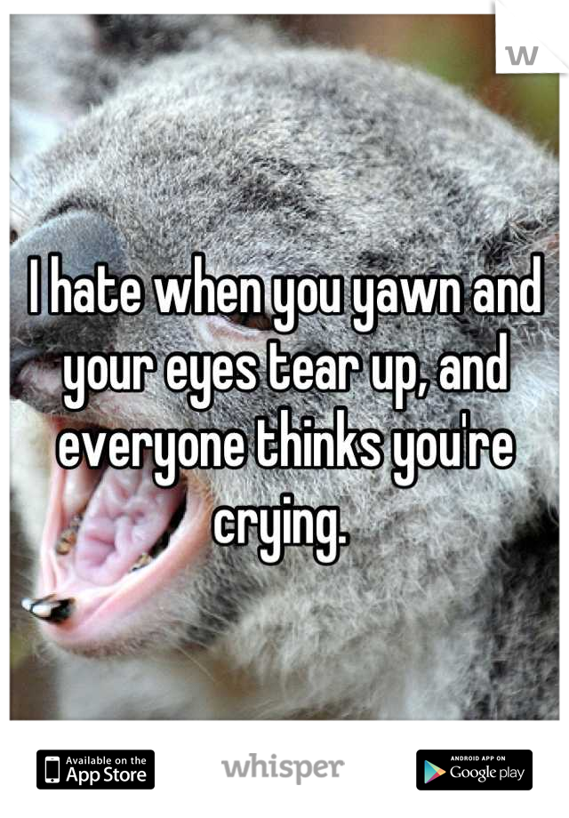 I hate when you yawn and your eyes tear up, and everyone thinks you're crying.