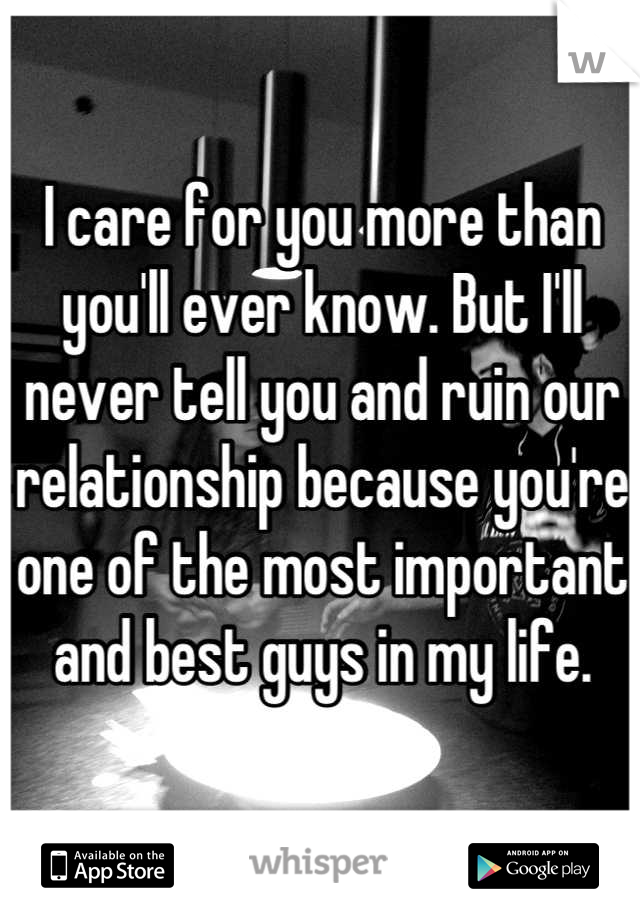 I care for you more than you'll ever know. But I'll never tell you and ruin our relationship because you're one of the most important and best guys in my life.