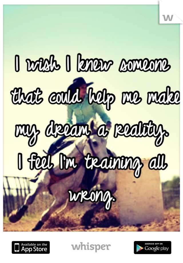 I wish I knew someone  that could help me make  my dream a reality.  I feel I'm training all wrong.