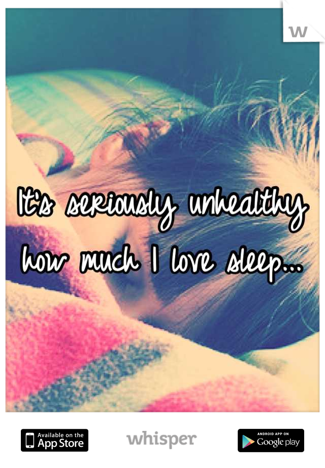 It's seriously unhealthy how much I love sleep...