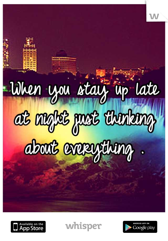 When you stay up late at night just thinking about everything .